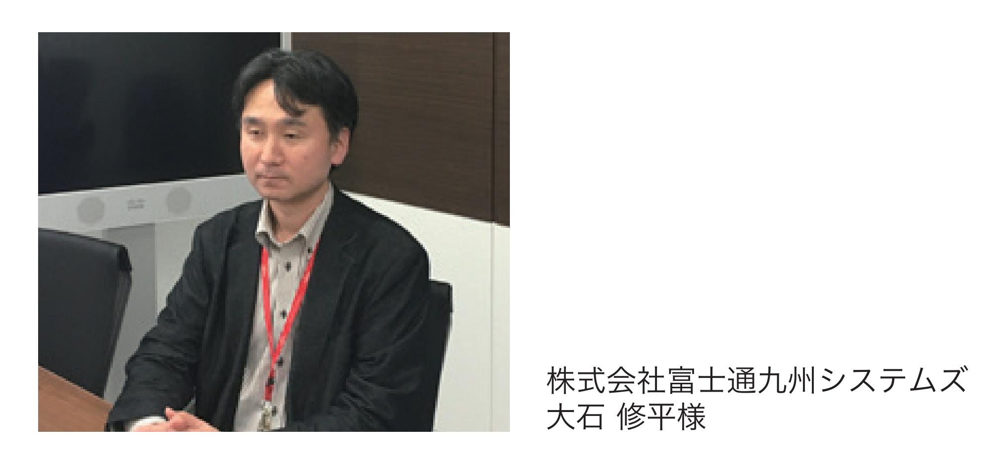 株式会社富士通九州システムズ <br />大石 修平様