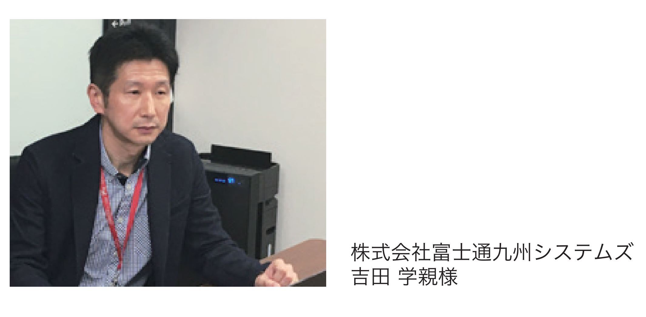 株式会社富士通九州システムズ <br />吉田 学親様